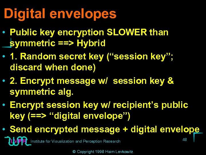 Digital envelopes • Public key encryption SLOWER than symmetric ==> Hybrid • 1. Random