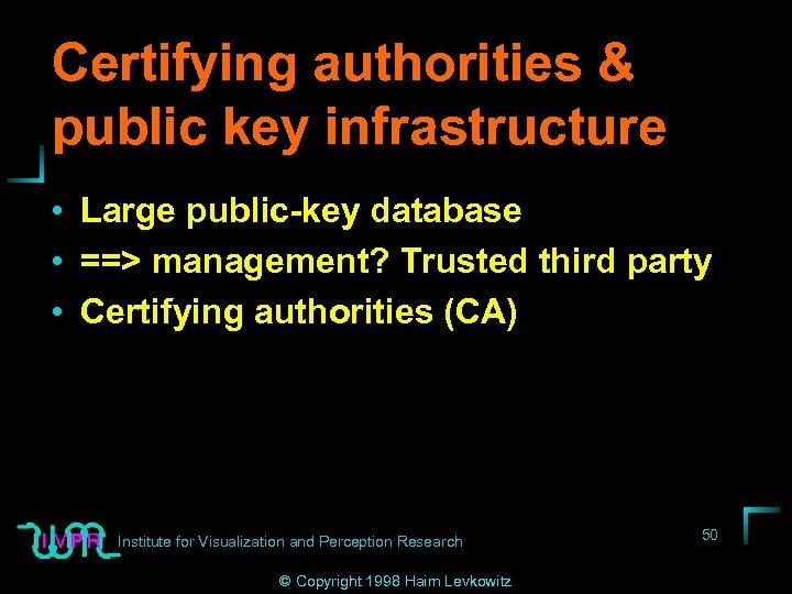 Certifying authorities & public key infrastructure • Large public-key database • ==> management? Trusted