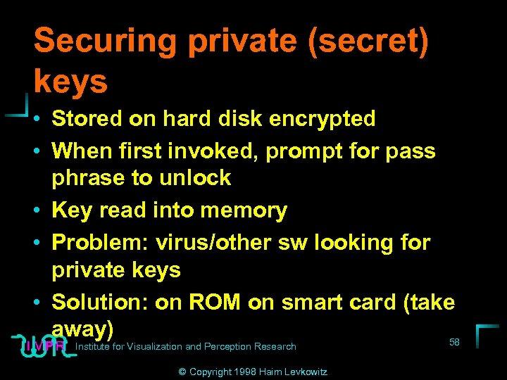 Securing private (secret) keys • Stored on hard disk encrypted • When first invoked,