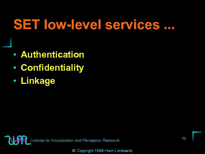 SET low-level services. . . • Authentication • Confidentiality • Linkage Institute for Visualization