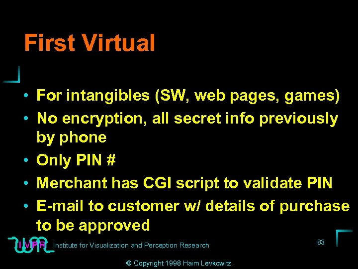 First Virtual • For intangibles (SW, web pages, games) • No encryption, all secret