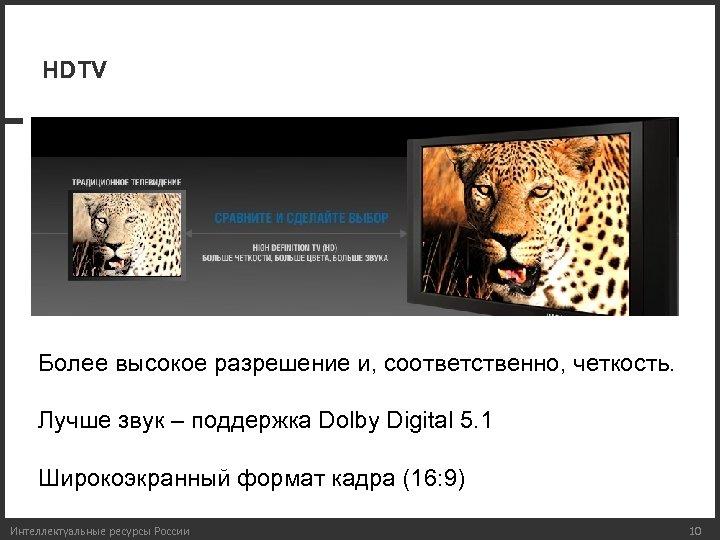 HDTV Более высокое разрешение и, соответственно, четкость. Лучше звук – поддержка Dolby Digital 5.
