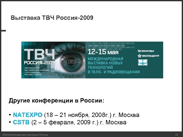 Выставка ТВЧ Россия-2009 Другие конференции в России: • NATEXPO (18 – 21 ноября, 2008