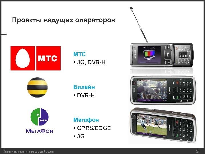 Проекты ведущих операторов МТС • 3 G, DVB-H Билайн • DVB-H Мегафон • GPRS/EDGE