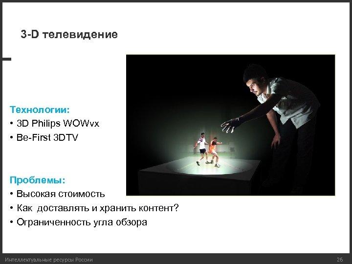 3 -D телевидение Технологии: • 3 D Philips WOWvx • Be-First 3 DTV Проблемы: