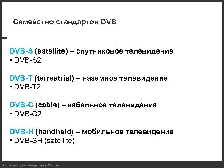 Семейство стандартов DVB-S (satellite) – спутниковое телевидение • DVB-S 2 DVB-T (terrestrial) – наземное