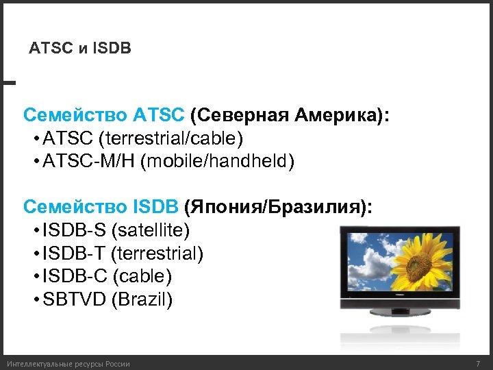 АTSC и ISDB Семейство ATSC (Северная Америка): • ATSC (terrestrial/cable) • ATSC-M/H (mobile/handheld) Семейство