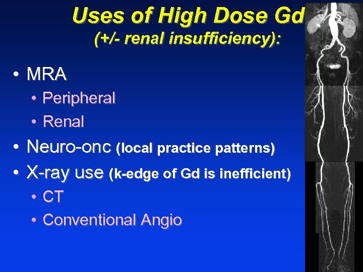 Uses of High Dose Gd (+/- renal insufficiency): • MRA • Peripheral • Renal