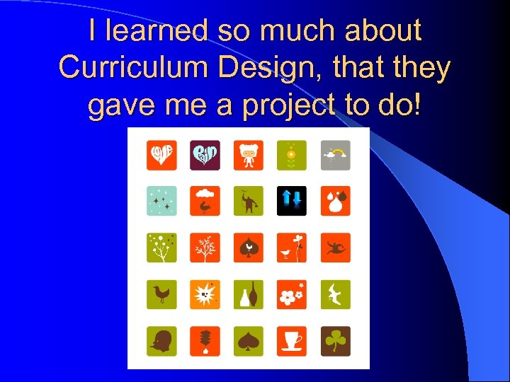 I learned so much about Curriculum Design, that they gave me a project to