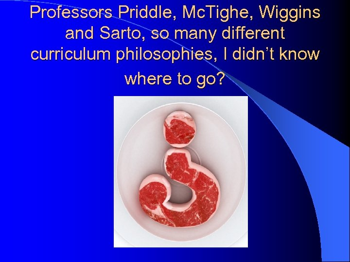 Professors Priddle, Mc. Tighe, Wiggins and Sarto, so many different curriculum philosophies, I didn't