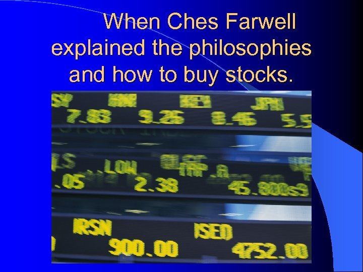 When Ches Farwell explained the philosophies and how to buy stocks.