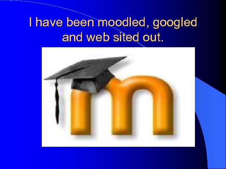 I have been moodled, googled and web sited out.