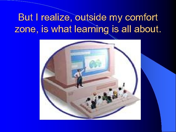 But I realize, outside my comfort zone, is what learning is all about.