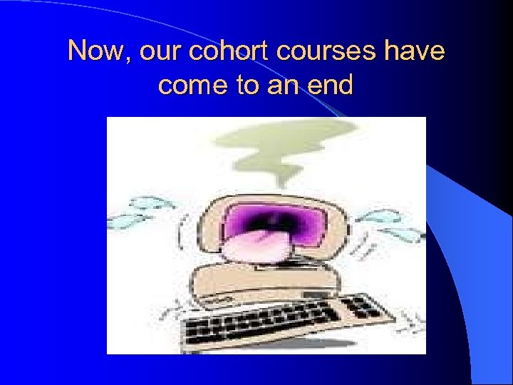 Now, our cohort courses have come to an end