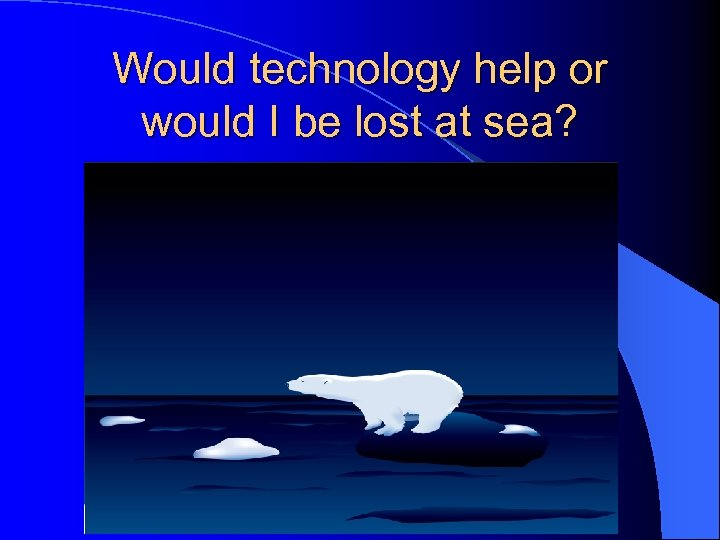 Would technology help or would I be lost at sea?