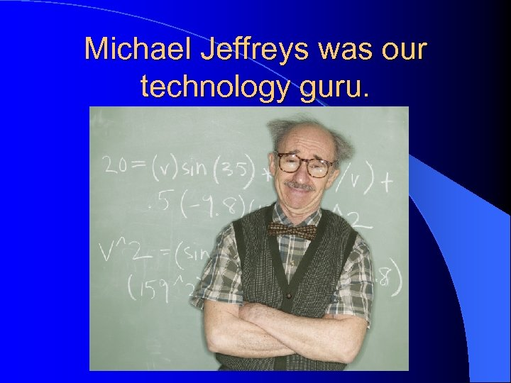 Michael Jeffreys was our technology guru.
