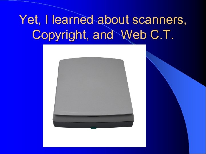 Yet, I learned about scanners, Copyright, and Web C. T.