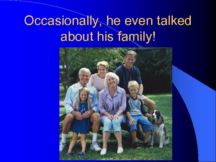 Occasionally, he even talked about his family!