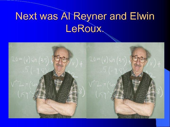 Next was Al Reyner and Elwin Le. Roux.