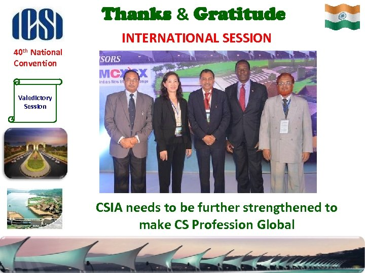 Thanks & Gratitude INTERNATIONAL SESSION 40 th National Convention Valedictory Session CSIA needs to