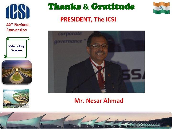 Thanks & Gratitude 40 th National PRESIDENT, The ICSI Convention Valedictory Session Mr. Nesar
