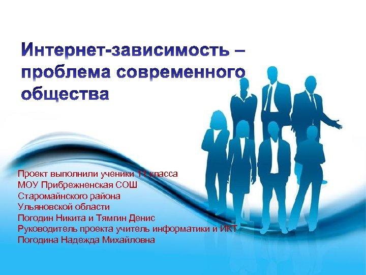 Проект выполнили ученики 11 класса МОУ Прибрежненская СОШ Старомайнского района Ульяновской области Погодин Никита