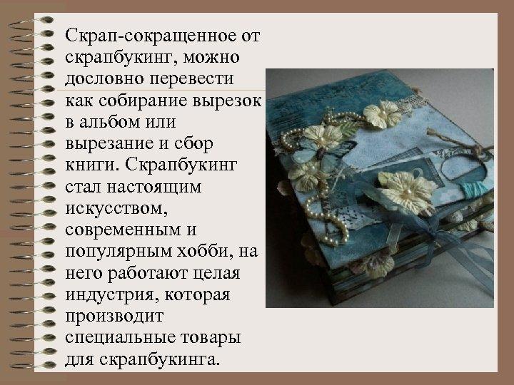 Скрап-сокращенное от скрапбукинг, можно дословно перевести как собирание вырезок в альбом или вырезание и