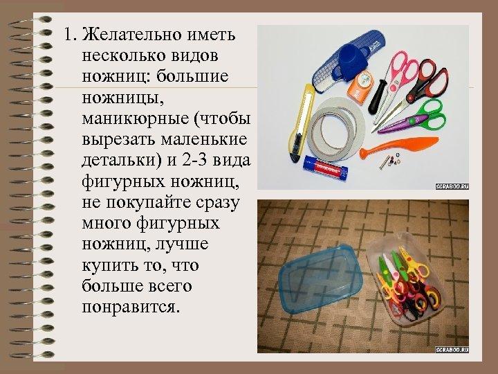 1. Желательно иметь несколько видов ножниц: большие ножницы, маникюрные (чтобы вырезать маленькие детальки) и
