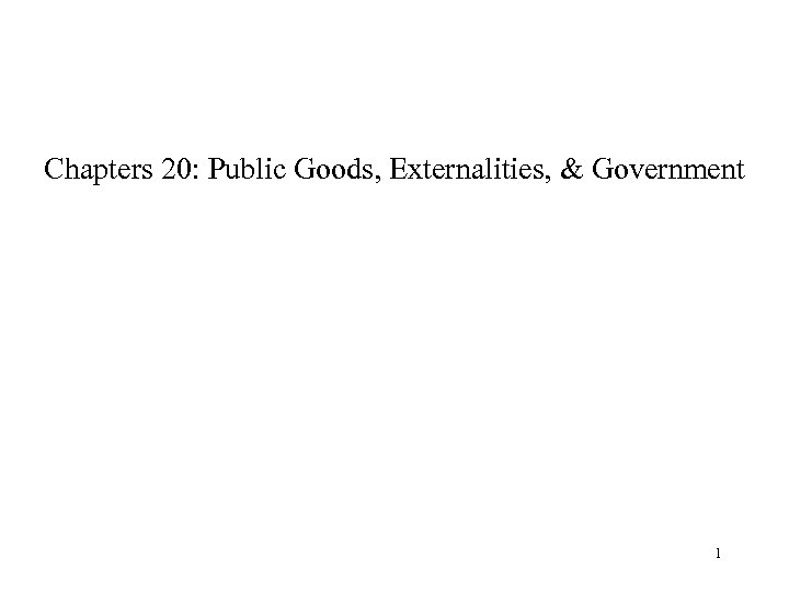 Chapters 20: Public Goods, Externalities, & Government 1