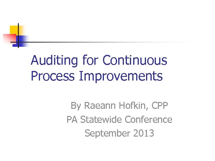Auditing for Continuous Process Improvements By Raeann Hofkin, CPP PA Statewide Conference September 2013