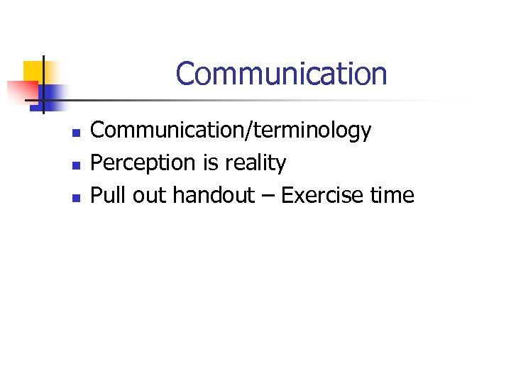 Communication n Communication/terminology Perception is reality Pull out handout – Exercise time