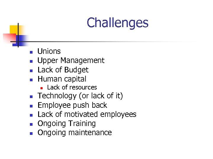 Challenges n n Unions Upper Management Lack of Budget Human capital n n n