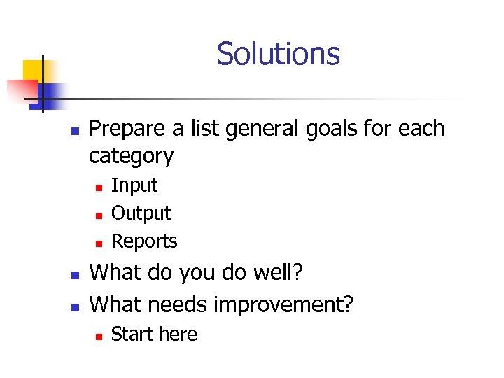 Solutions n Prepare a list general goals for each category n n n Input