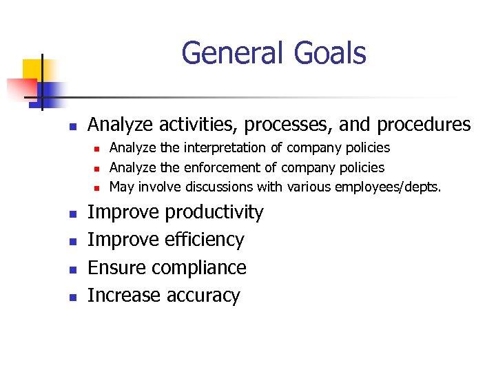 General Goals n Analyze activities, processes, and procedures n n n n Analyze the