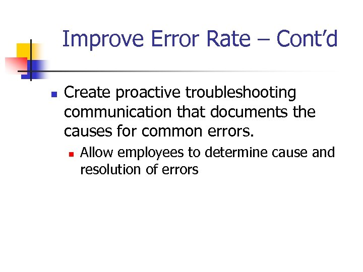Improve Error Rate – Cont'd n Create proactive troubleshooting communication that documents the causes