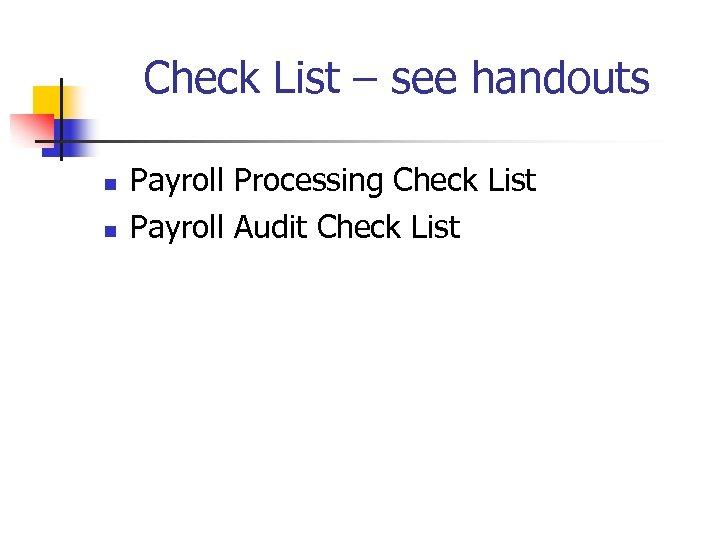 Check List – see handouts n n Payroll Processing Check List Payroll Audit Check
