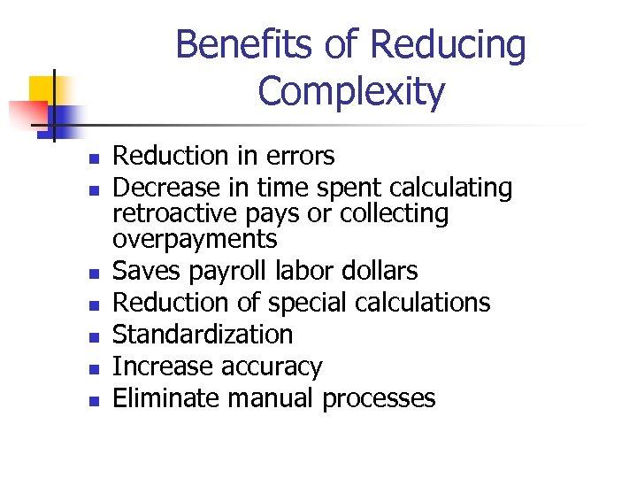 Benefits of Reducing Complexity n n n n Reduction in errors Decrease in time