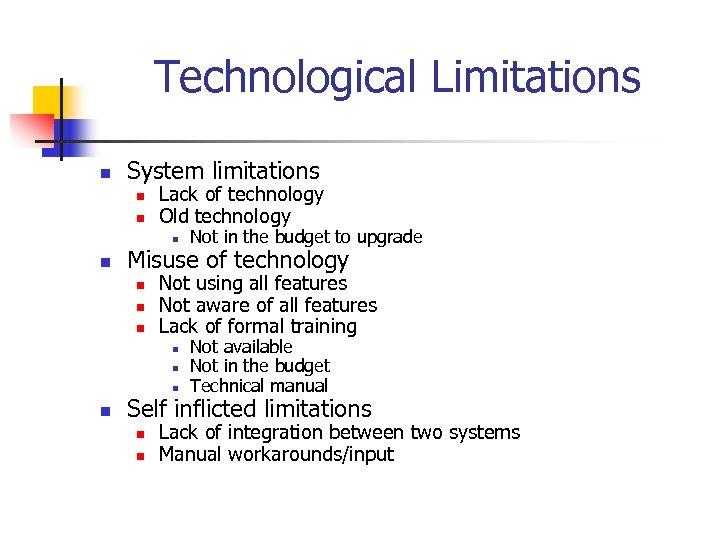 Technological Limitations n System limitations n n Lack of technology Old technology n n