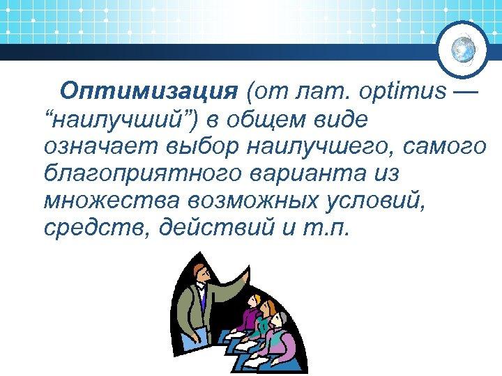 """Оптимизация (от лат. optimus — """"наилучший"""") в общем виде означает выбор наилучшего, самого благоприятного"""