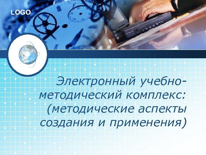 LOGO Электронный учебнометодический комплекс: (методические аспекты создания и применения)