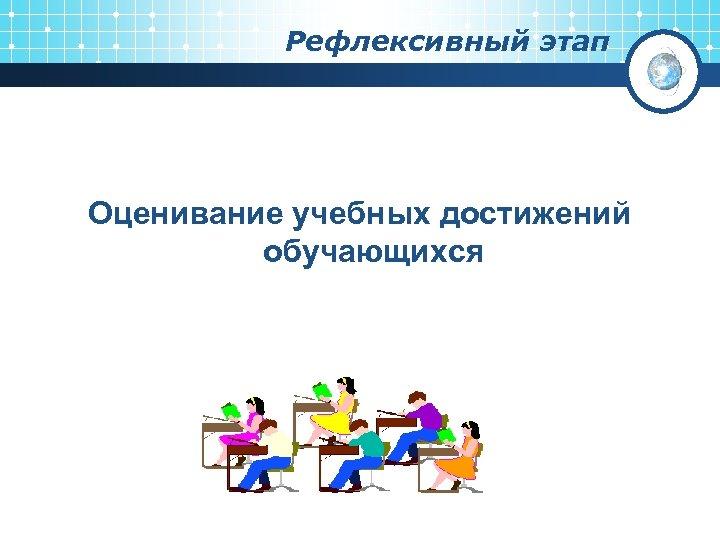 Рефлексивный этап Оценивание учебных достижений обучающихся