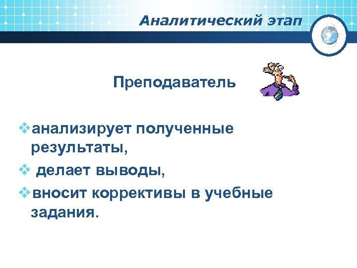 Аналитический этап Преподаватель vанализирует полученные результаты, v делает выводы, vвносит коррективы в учебные задания.