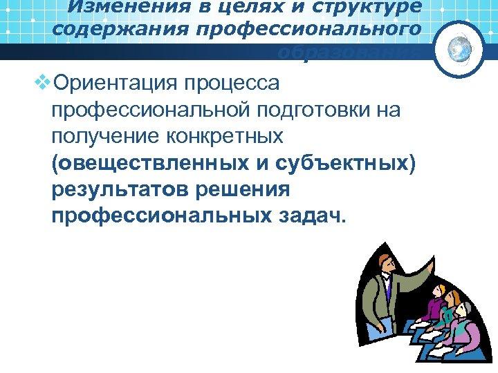 Изменения в целях и структуре содержания профессионального образования v. Ориентация процесса профессиональной подготовки на