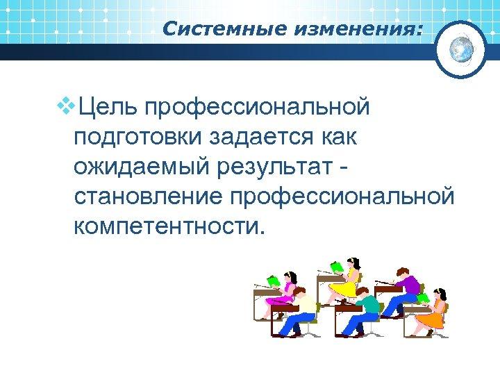 Системные изменения: v. Цель профессиональной подготовки задается как ожидаемый результат становление профессиональной компетентности.