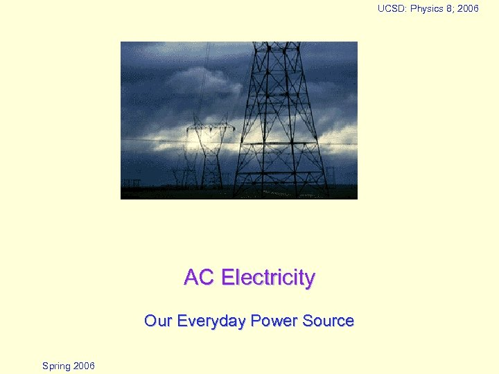 UCSD: Physics 8; 2006 AC Electricity Our Everyday Power Source Spring 2006