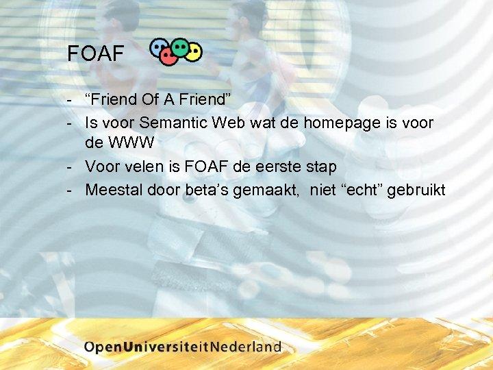 "FOAF ""Friend Of A Friend"" Is voor Semantic Web wat de homepage is voor"