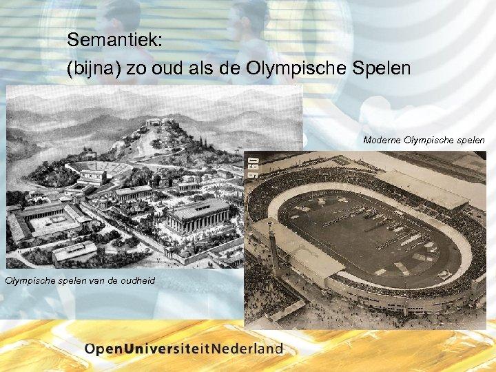 Semantiek: (bijna) zo oud als de Olympische Spelen Moderne Olympische spelen van de oudheid