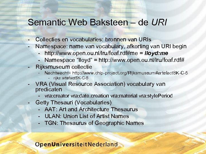 Semantic Web Baksteen – de URI Collecties en vocabularies: bronnen van URIs Namespace: name