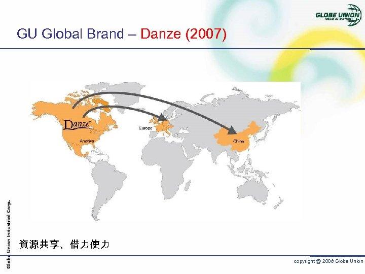 GU Global Brand – Danze (2007) 資源共享、借力使力 copyright @ 2008 Globe Union