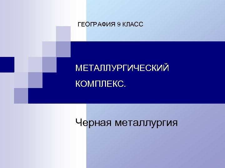 ГЕОГРАФИЯ 9 КЛАСС МЕТАЛЛУРГИЧЕСКИЙ КОМПЛЕКС. Черная металлургия
